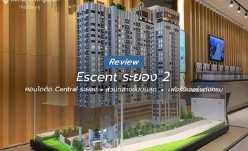 รีวิว Escent ระยอง 2 คอนโด High Rise 23 ชั้น ติดเซ็นทรัล ระยอง ขายพร้อมเฟอร์นิเจอร์แต่งครบ จาก CPN [รีวิวฉบับที่ 2255]