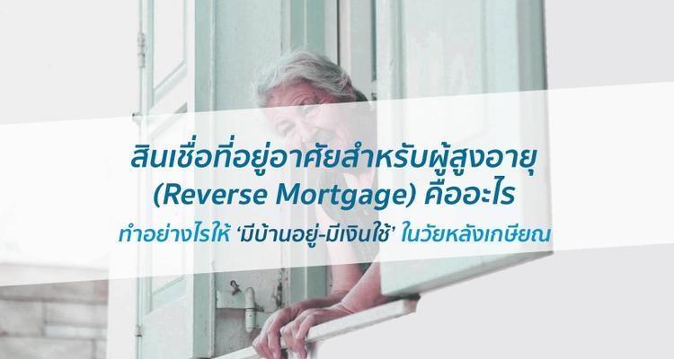 สินเชื่อที่อยู่อาศัยสำหรับผู้สูงอายุ Reverse Mortgage คืออะไร ทำอย่างไรให้ มีบ้านอยู่-มีเงินใช้ ในวัยหลังเกษียณ